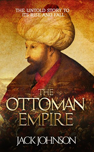 The Ottoman Empire: The Untold Story to Its Rise and Fall